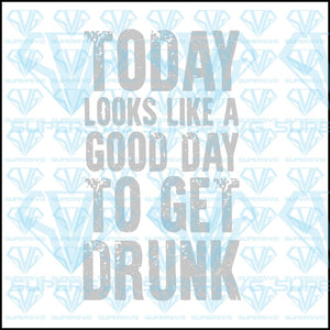Today Looks Like A Good Day To Get Drunk, svg, png, dxf, eps file