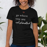 Go Where You are Celebrated Positive T Shirt
