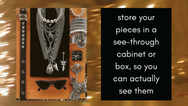 Store your pieces in a see through cabinet or box, so you can actually see them