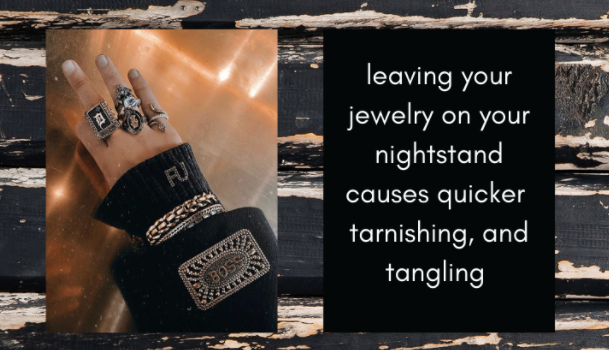 Leaving your jewelry on your nightstand causes quicker tarnishing and tangling