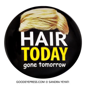 Hair Today Gone Tomorrow Trump Political Protest Pinback Button - Good Eye Press