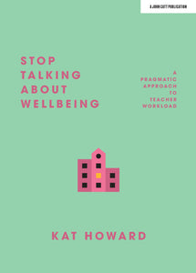 Stop Talking About Wellbeing: A pragmatic approach to teacher workload