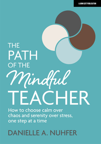 The Path of the Mindful Teacher: How to choose calm over chaos and serenity over stress, one step at a time