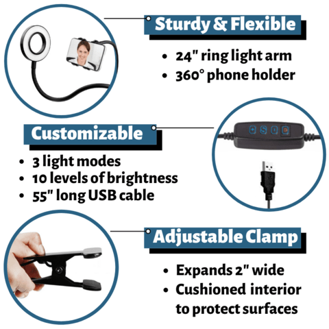 24 inch ring light arm 260 degree phone holder 3 light modes 10 levels of brightness 55 inch long USB cable Expands 2 inches wide cushioned interior to protect surfaces