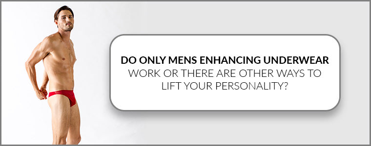Do only Mens Enhancing Underwear work or there are other ways to lift your personality?