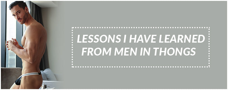 Lessons I have learned from Men in Thongs