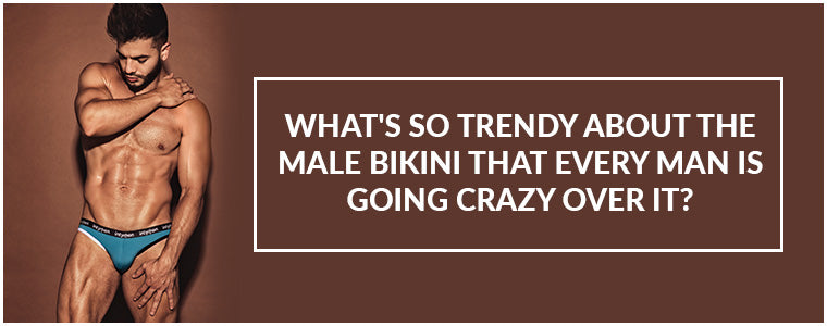 What's so trendy about the Male Bikini that every man is going crazy over it?