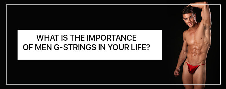 What is the importance of Men G-Strings in your life?