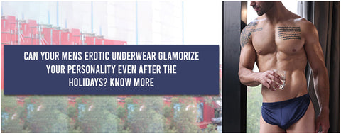 Can your Mens Erotic Underwear glamorize your personality even after the holidays? Know more