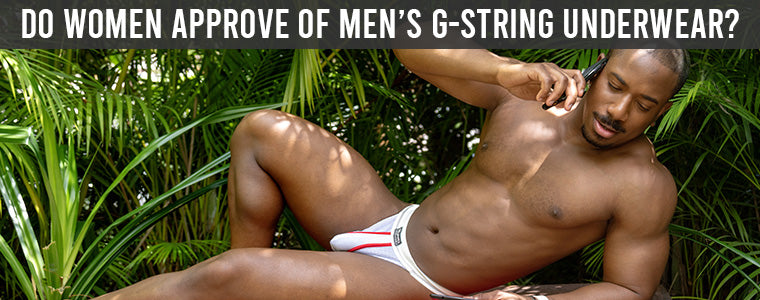 DO WOMEN APPROVE OF MEN'S G-STRING UNDERWEAR?