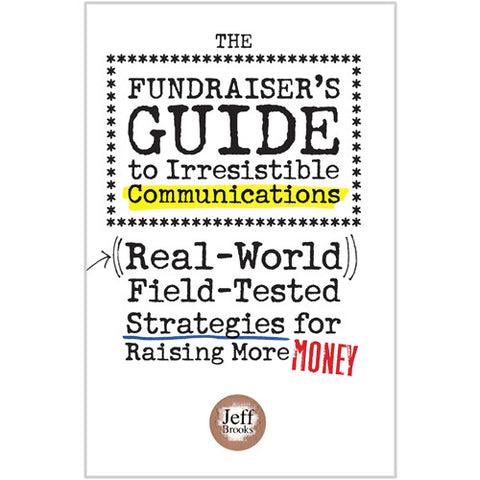 The Fundraiser's Guide to Irresistible Communications ((Real-World)) Field-Tested Strategies for Raising More Money