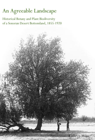 An Agreeable Landscape: Historical Botany and Plant Biodiversity of a Sonoran Desert Bottomland, 1855-1920