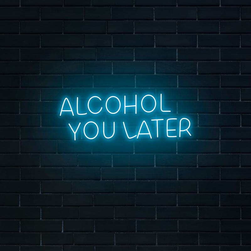 'Alcohol You Later' Neon Sign - Nuwave Neon