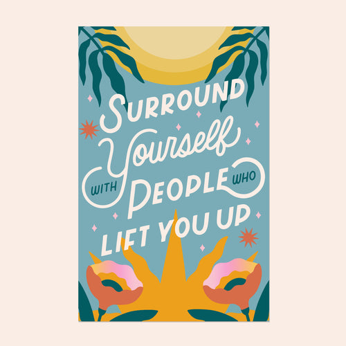 Surround Yourself With People Who Lift You Up 11x17in Print