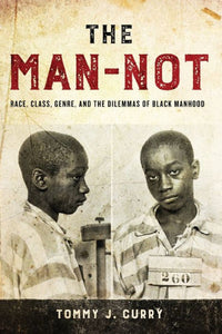 The Man-Not: Race, Class, Genre, and the Dilemmas of Black Manhood [BACK-ORDER]