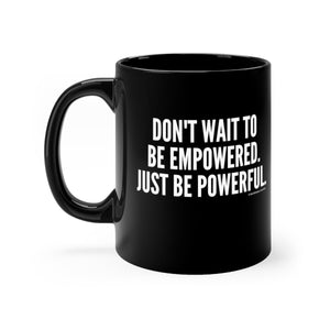 Don't Wait to Be Empowered 11oz Mug
