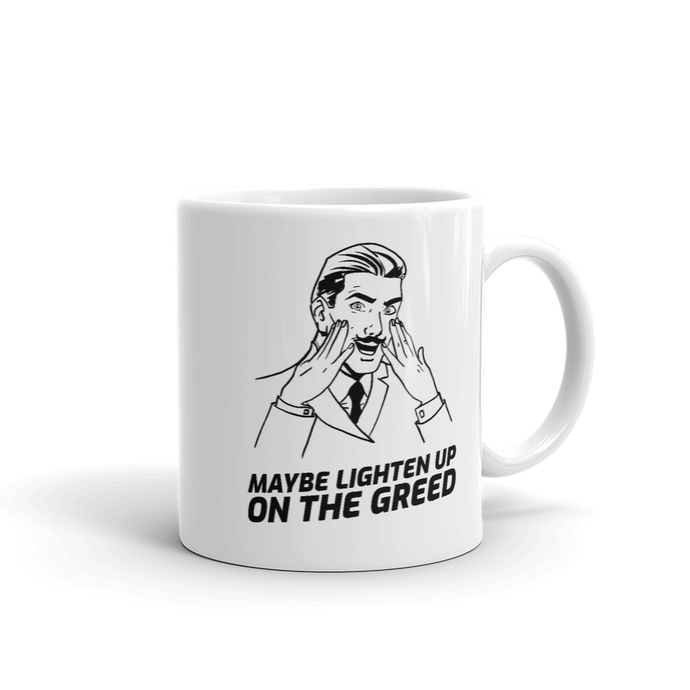 Maybe Lighten Up On The Greed 11oz Mug