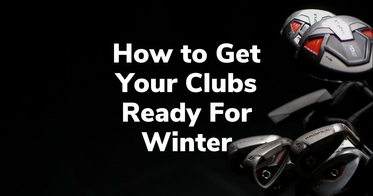 How to Get Your Clubs Ready For Winter