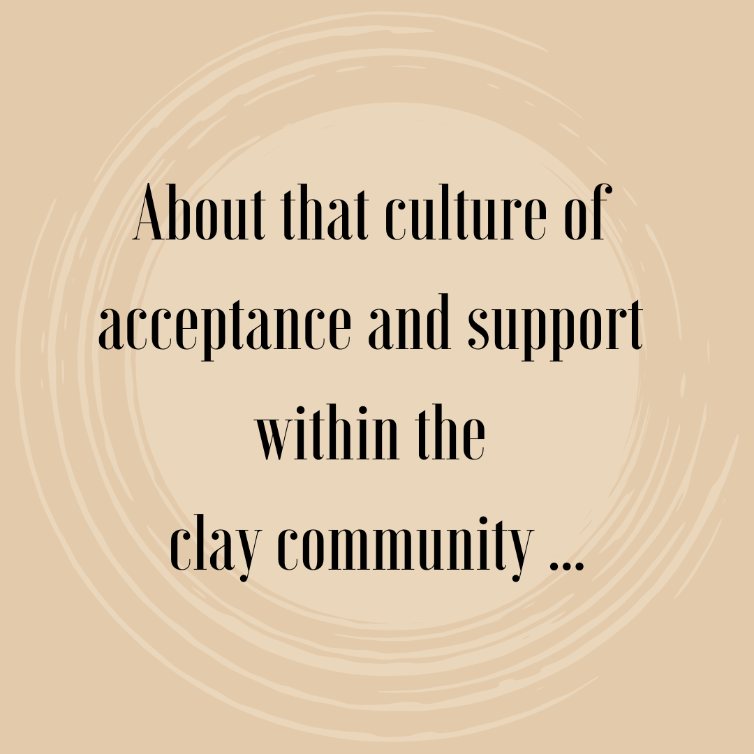 About that culture of acceptance and support within the clay community …