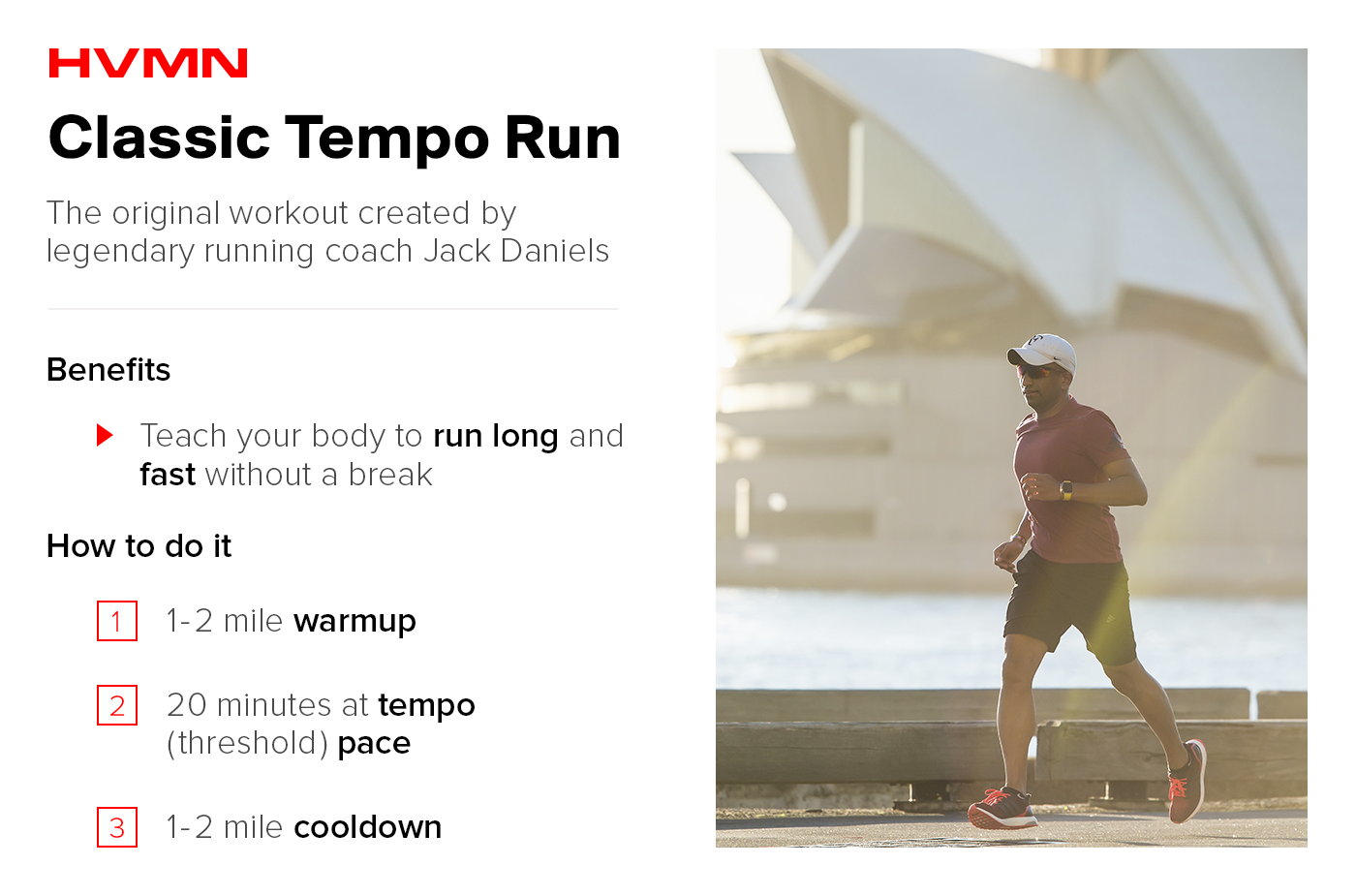 "There is a man in this image wearing a hat and sunglasses. He is running on the sidewalk along the water. The image describes the benefits of a classic tempo run, and how to perform this workout. The benefits of a classic tempo run are that it teaches your body to run long and fast without a break. The ""How to do it"" section gives instructions. Number 1. Do a 1 - 2 mile warmup. Number 2. Do 20 minutes at a tempo (or threshold) pace. And number 3. Do a 1-2 mile cooldown."