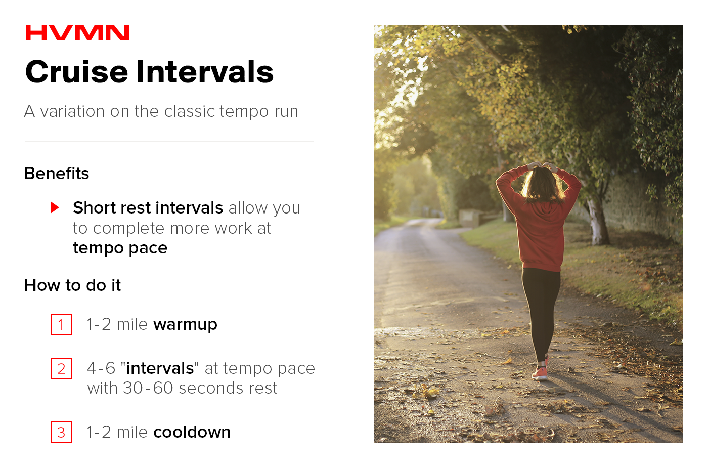 "This image shows a woman who is walking along a paved trail in the woods. She has her hands over her head as if she is recovering from a hard run. This image describes the benefits of cruise intervals, and how to do them. The benefits of cruise intervals are that the short rest intervals allow you to complete more work at tempo pace. The ""How to do it"" section says to 1. Start with a 1-2 mile warmup. 2. Run 4-6 intervals at tempo pace, with 30-60 seconds of rest in between. 3. Do a 1-2 mile cooldown."