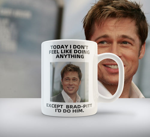 Today I Don't Feel Like Doing Anything Except Brad-Pitt I'd Do Him - 11 oz