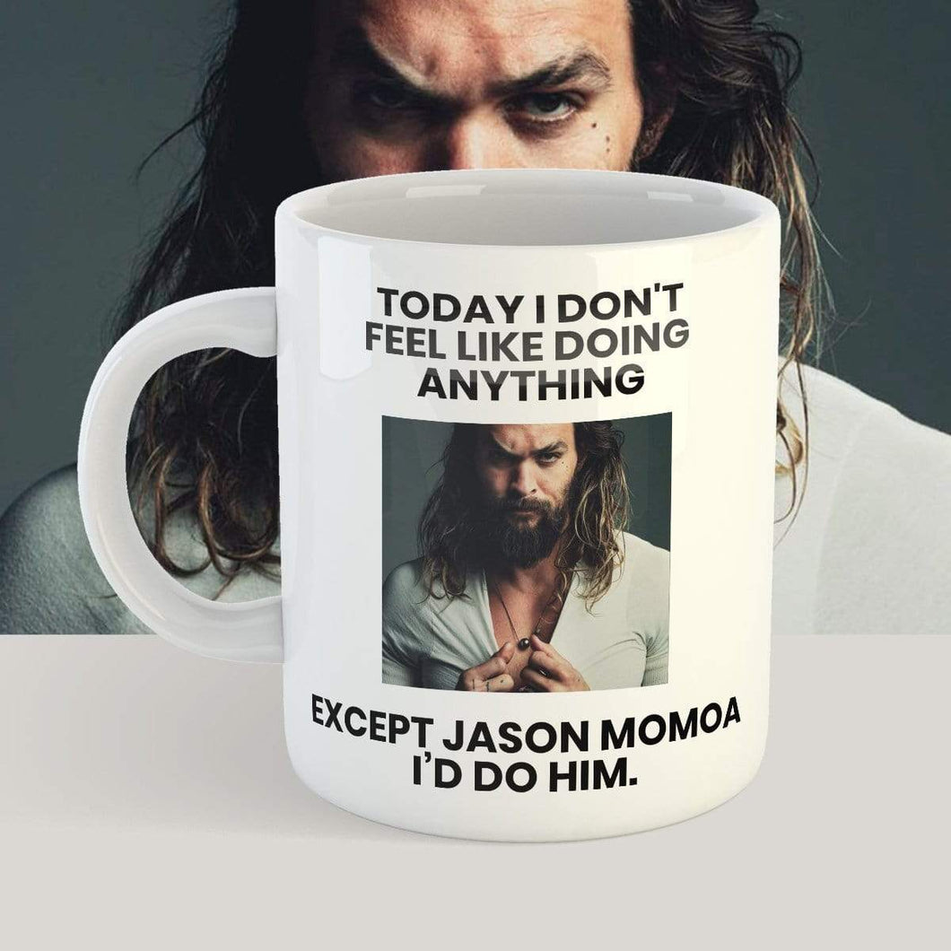 Special offer, Today I Don't Feel Like Doing Anything Except Jason Momoa I'd Do Him - 11 oz. or 15 oz. Mug