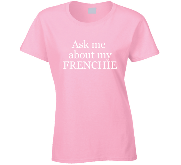 Ask Me About My Frenchie French Bulldog Ladies T Shirt