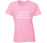 Ask Me About My Pomeranian Ladies T Shirt
