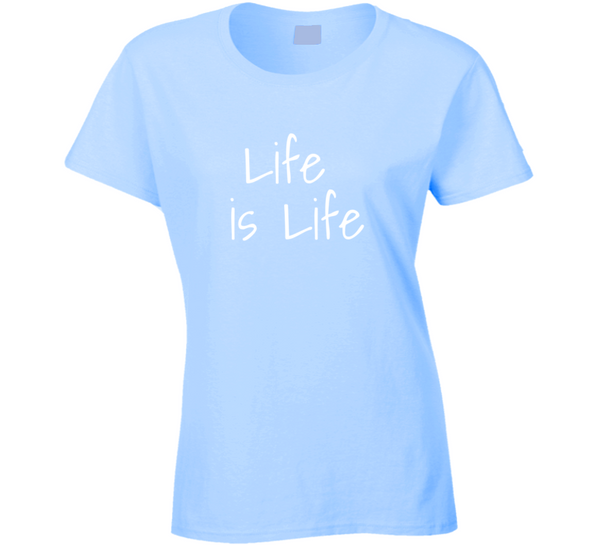 Life Is Life Ladies T Shirt