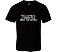 Well, here I am. What are your other two wishes? T Shirt