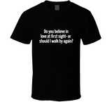 Do You Believe In Love At First Sight-Or Should I Walk By Again? T Shirt