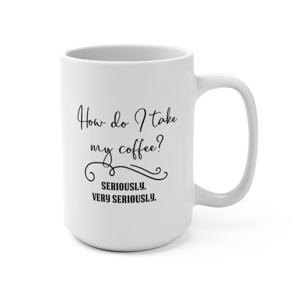 I Take My Coffee... Seriously | White Ceramic Mug