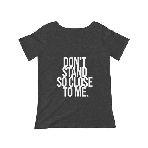 Don't Stand So Close To Me | Women's Scoop Neck Tee