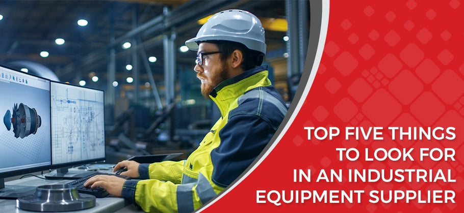 TOP FIVE THINGS TO LOOK FOR IN AN INDUSTRIAL EQUIPMENT SUPPLIER