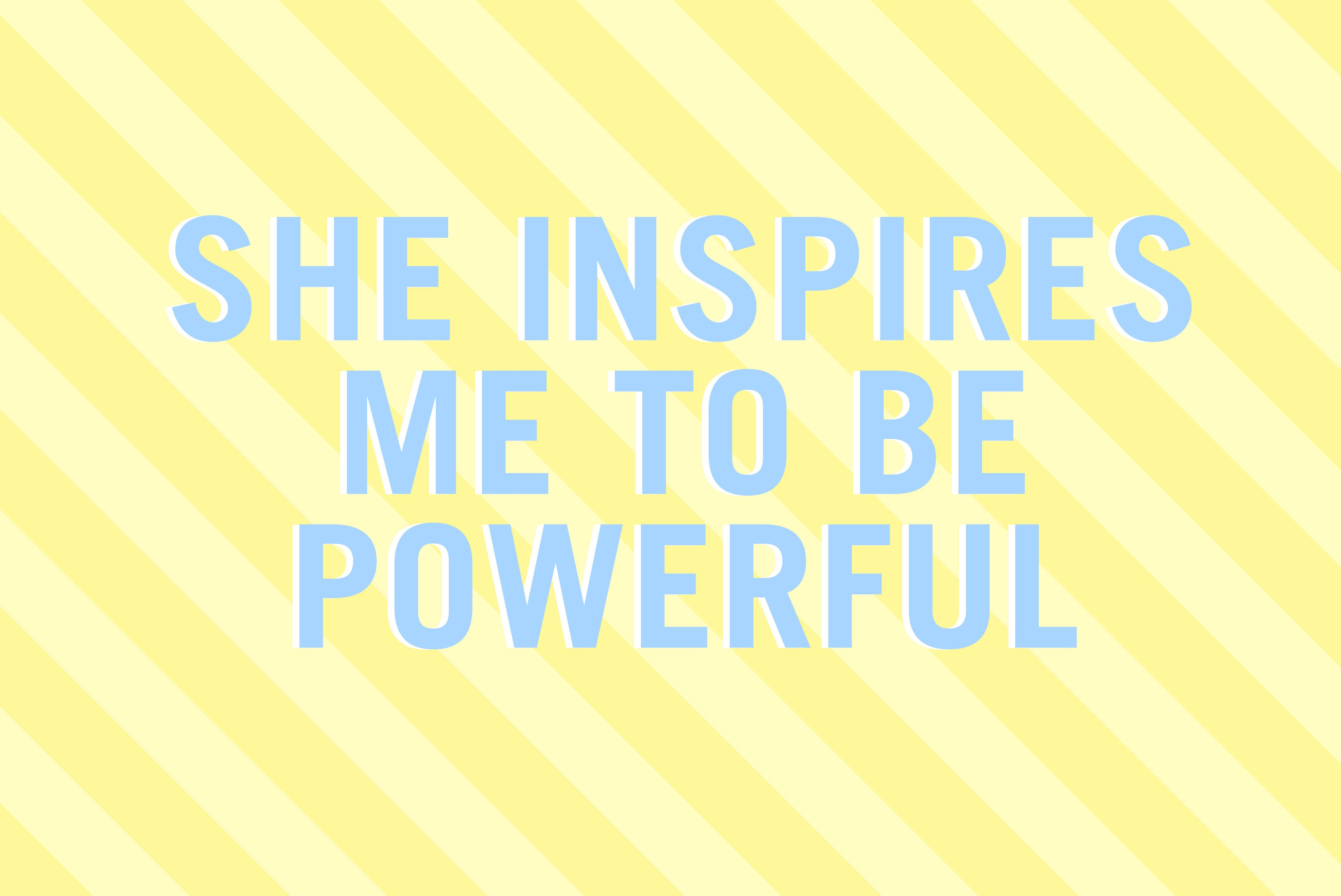 She inspires me to be powerful