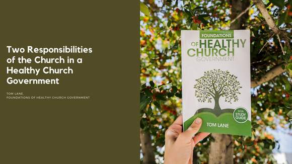 Two Responsibilities of the Church in a Healthy Church Government