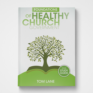 Foundations of Healthy Church Government by Tom Lane