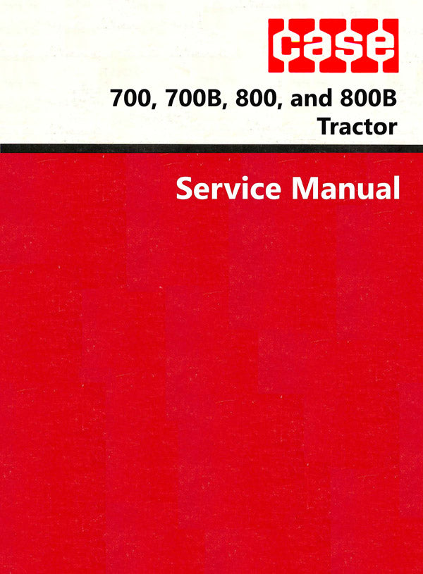 Case 700, 700B, 800, and 800B Tractor - Service Manual