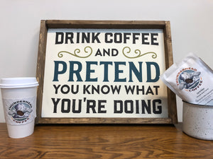 Drink Coffee and Pretend You Know What You're Doing Sign (MH22)