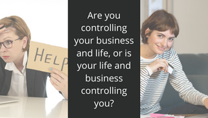 Are you controlling your business and life, or is your life and business controlling you?