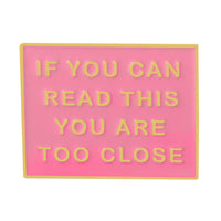 IF YOU CAN READ THIS YOU ARE TOO CLOSE ENAMEL PIN PINK GOLD