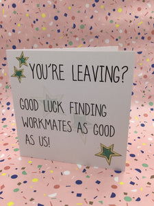 You're Leaving...Good luck finding workmates like us