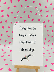 Today I will be Happier than a Seagull with a Stolen Chip Sign!