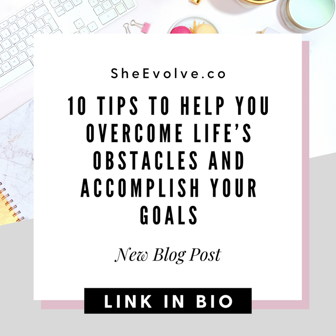10 Tips To Help You Overcome Life's Obstacles and Accomplish Your Goals