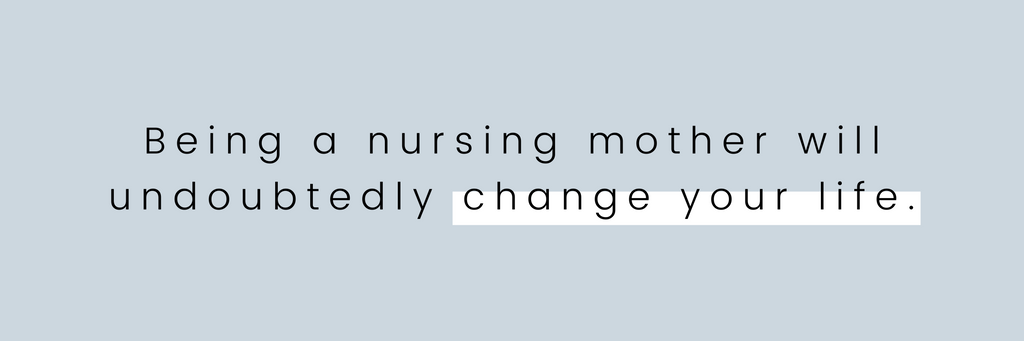 Being a nursing mother will undoubtedly change your life.