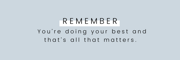 Remember, You're doing your best and that's all that matters.
