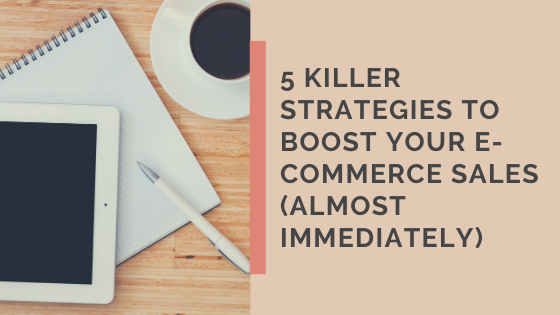 5 Killer Strategies to Boost Your e-Commerce Sales (almost immediately)
