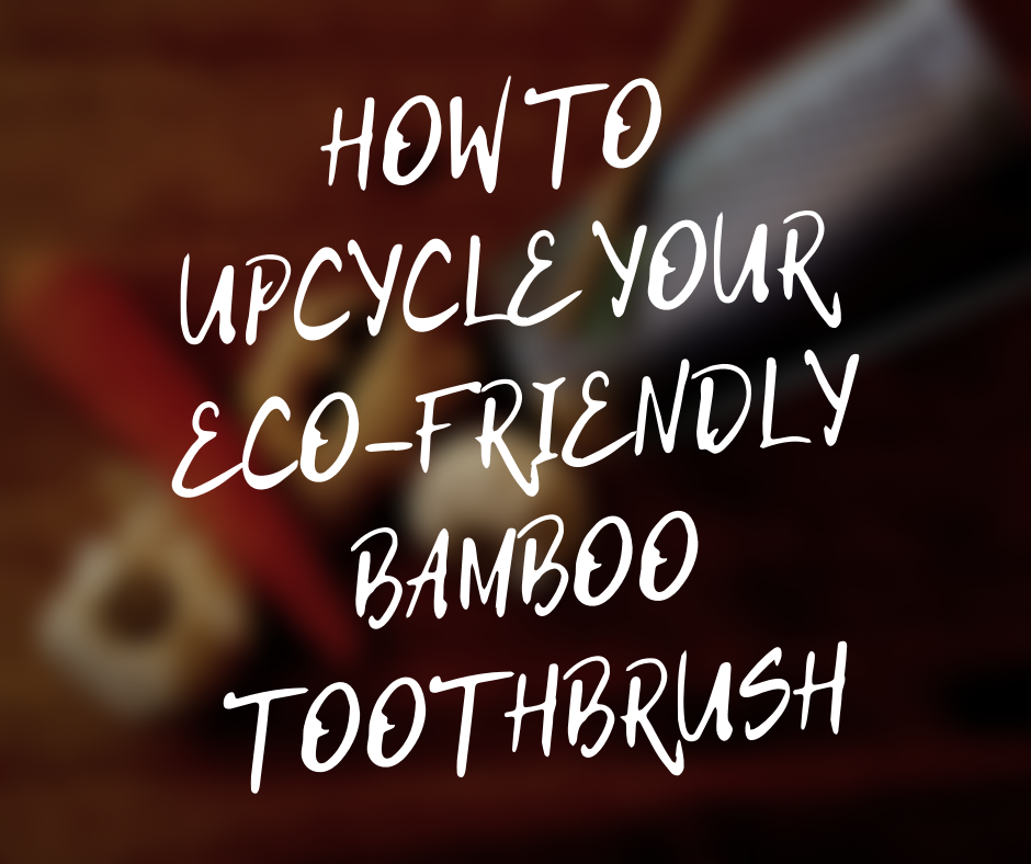HOW TO UPCYCLE YOUR ECO-FRIENDLY BAMBOO TOOTHBRUSH