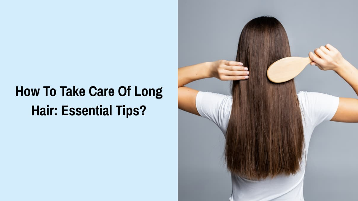 How To Take Care Of Long Hair: Essential Tips